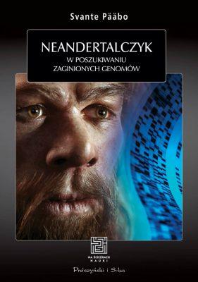 """""""Neandertalczyk. W poszukiwaniu zaginionych genomów"""", Svante Pääbo, Wydawnictwo Prószyński i S-ka, 2015"""