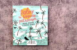 """""""Palmy na biegunie północnym"""" – po prostu genialna książka dla młodych o klimacie"""